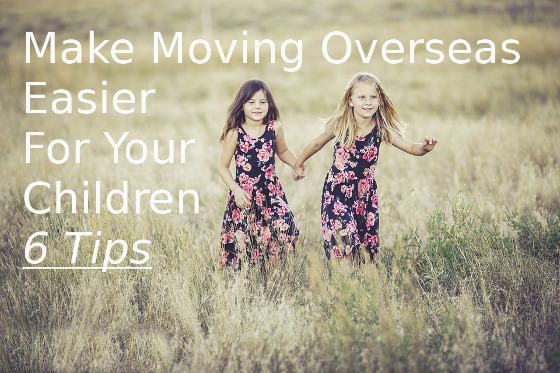 How to Make Moving Overseas Easier With Children – 6 Tips